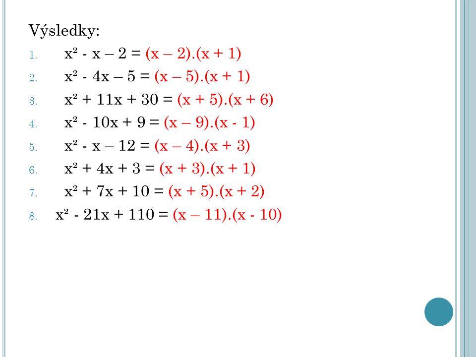 Výsledky: 1. x² - x – 2 = (x – 2).(x + 1) 2. x² - 4x – 5 = (x – 5).(x + 1) 3. x² + 11x + 30 = (x + 5).(x + 6) 4. x² - 10x + 9 = (x – 9).(x - 1) 5. x²