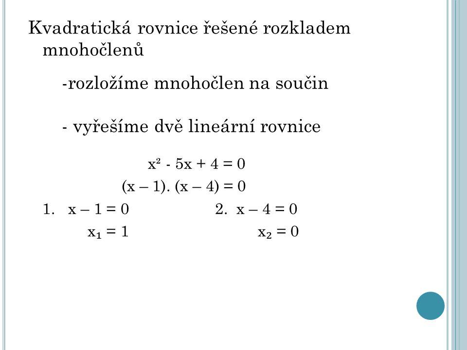 Kvadratická rovnice řešené rozkladem mnohočlenů x² - 5x + 4 = 0 (x – 1). (x – 4) = 0 1. x – 1 = 02. x – 4 = 0 x ₁ = 1 x ₂ = 0 -rozložíme mnohočlen na