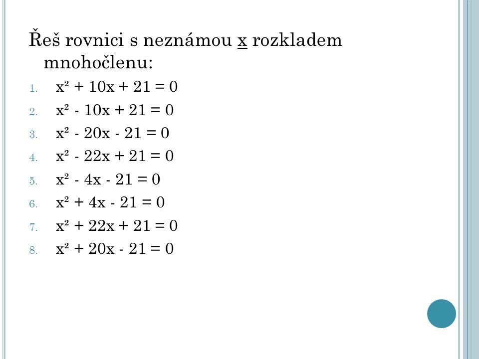Řeš rovnici s neznámou x rozkladem mnohočlenu: 1. x² + 10x + 21 = 0 2. x² - 10x + 21 = 0 3. x² - 20x - 21 = 0 4. x² - 22x + 21 = 0 5. x² - 4x - 21 = 0