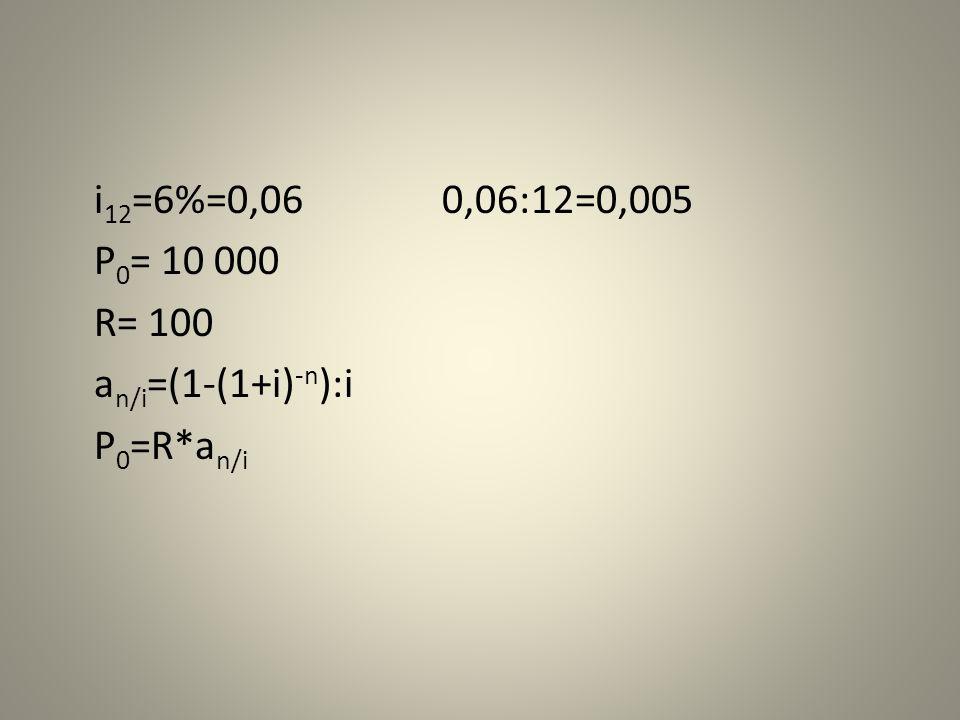 i 12 =6%=0,060,06:12=0,005 P 0 = 10 000 R= 100 a n/i =(1-(1+i) -n ):i P 0 =R*a n/i