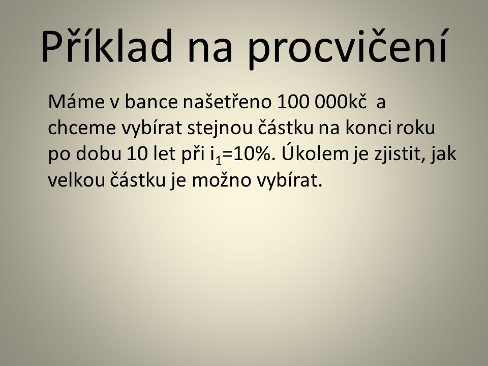 Příklad na procvičení Máme v bance našetřeno 100 000kč a chceme vybírat stejnou částku na konci roku po dobu 10 let při i 1 =10%.