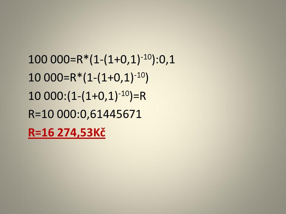 100 000=R*(1-(1+0,1) -10 ):0,1 10 000=R*(1-(1+0,1) -10 ) 10 000:(1-(1+0,1) -10 )=R R=10 000:0,61445671 R=16 274,53Kč