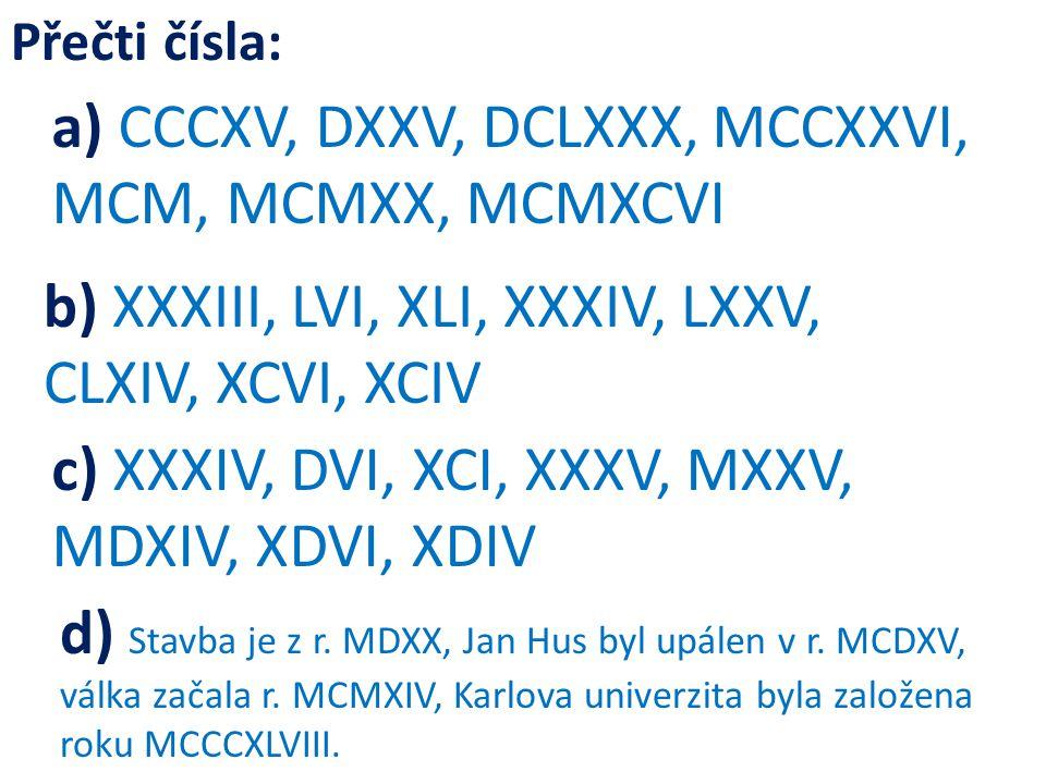 Přečti čísla: a) CCCXV, DXXV, DCLXXX, MCCXXVI, MCM, MCMXX, MCMXCVI b) XXXIII, LVI, XLI, XXXIV, LXXV, CLXIV, XCVI, XCIV c) XXXIV, DVI, XCI, XXXV, MXXV,