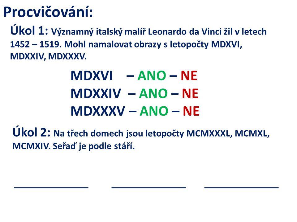 Procvičování: Úkol 1: Významný italský malíř Leonardo da Vinci žil v letech 1452 – 1519. Mohl namalovat obrazy s letopočty MDXVI, MDXXIV, MDXXXV. MDXV