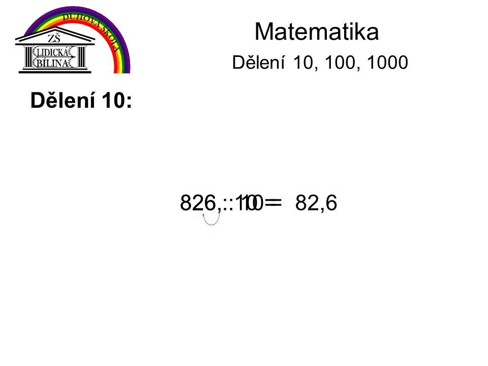 Matematika Dělení 10, 100, 1000 Dělení 100: Při dělení čísel číslem 100 posuneme desetinnou čárku o dvě místa vlevo.