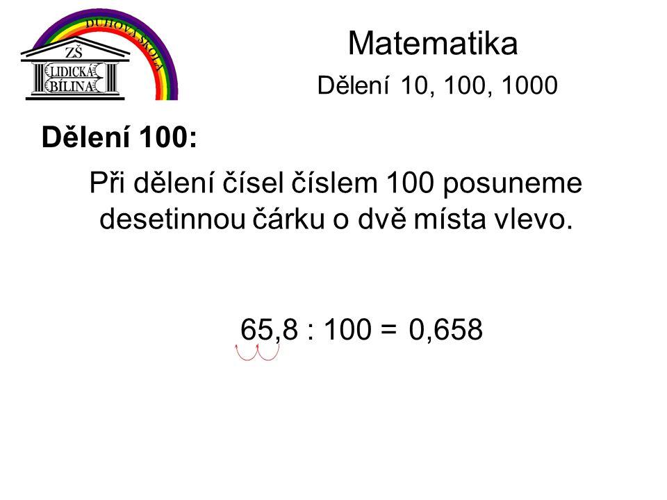 Matematika Dělení 10, 100, 1000 Dělení 100: Při dělení čísel číslem 100 posuneme desetinnou čárku o dvě místa vlevo. 65,8 : 100 =0,658