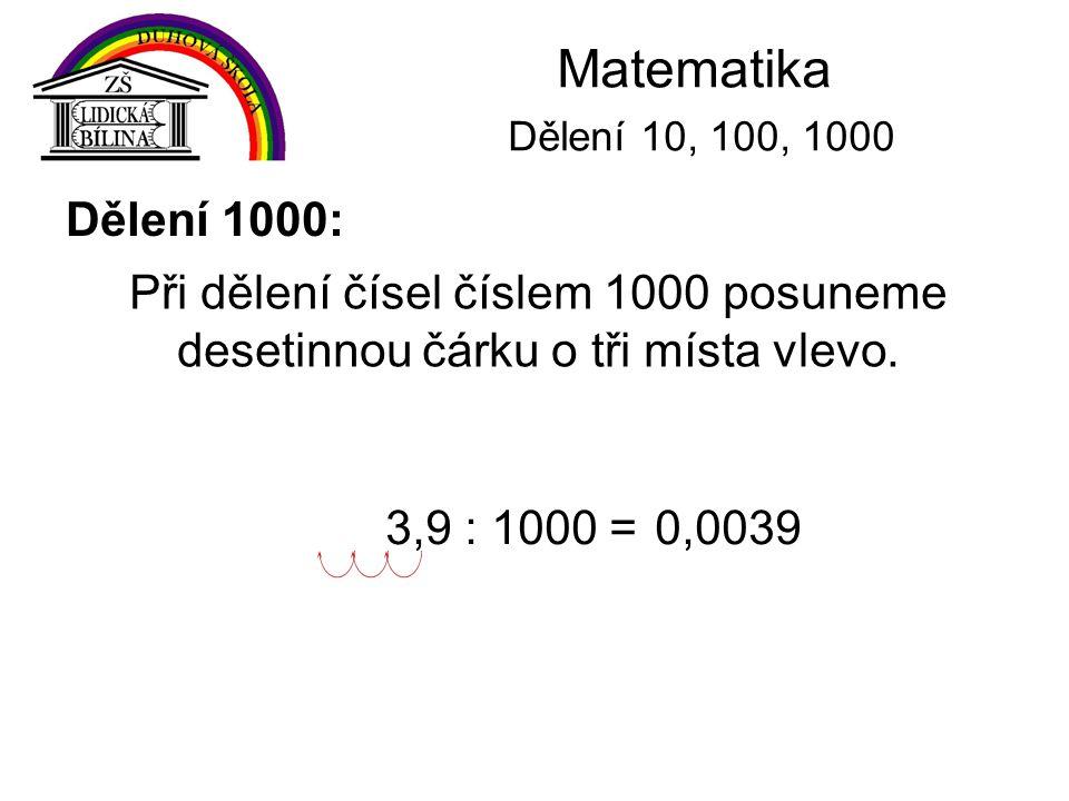 Matematika Dělení 10, 100, 1000 Dělení 1000: Při dělení čísel číslem 1000 posuneme desetinnou čárku o tři místa vlevo. 3,9 : 1000 =0,0039