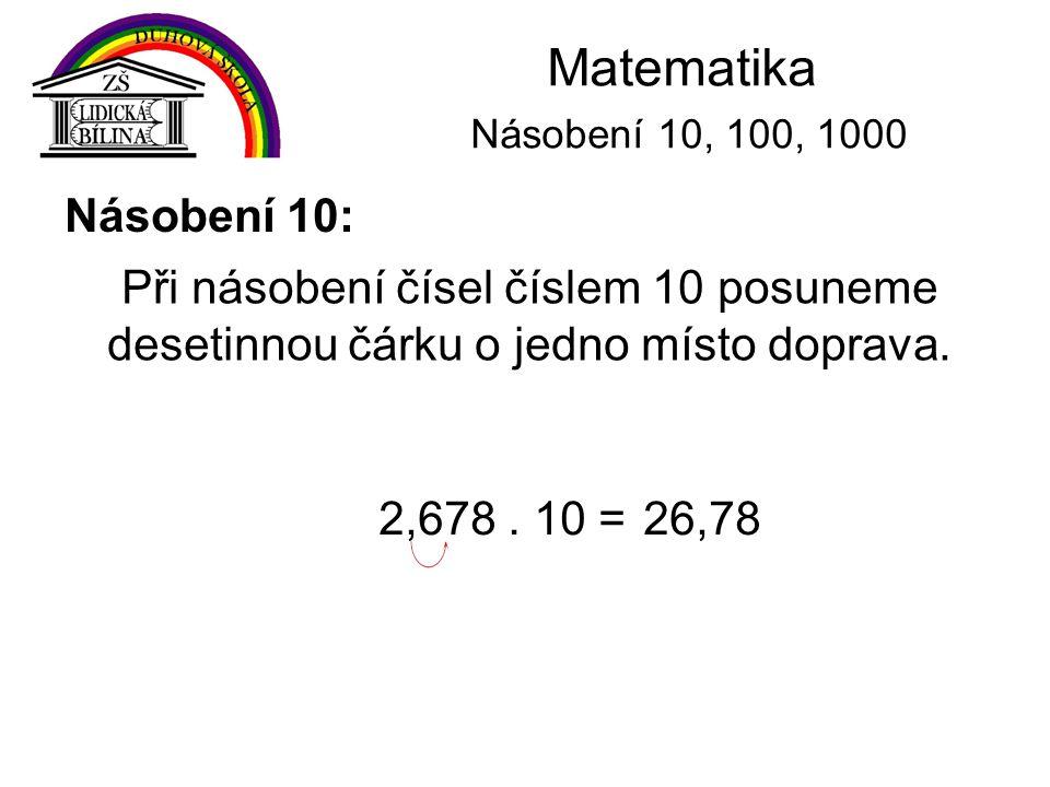 Matematika Násobení 10, 100, 1000 Násobení 10: Při násobení čísel číslem 10 posuneme desetinnou čárku o jedno místo doprava. 2,678. 10 =26,78