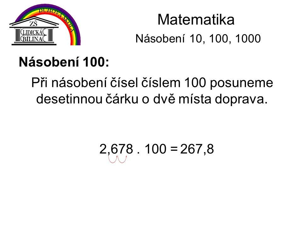 Matematika Násobení 10, 100, 1000 Násobení 100: Při násobení čísel číslem 100 posuneme desetinnou čárku o dvě místa doprava. 2,678. 100 =267,8