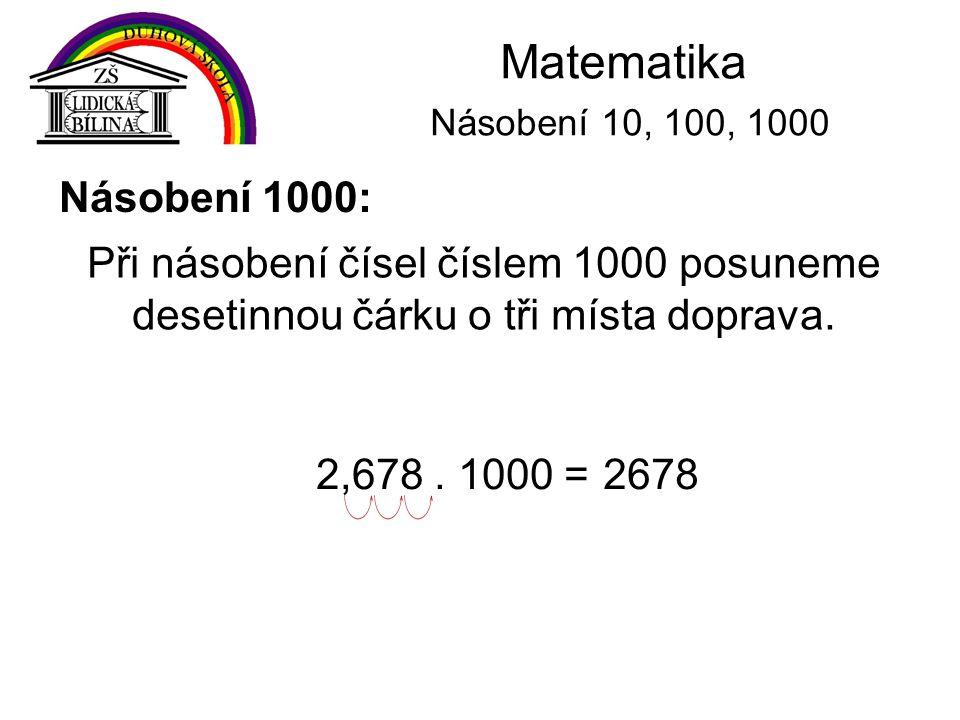 Matematika Násobení 10, 100, 1000 Násobení 1000: Při násobení čísel číslem 1000 posuneme desetinnou čárku o tři místa doprava. 2,678. 1000 =2678