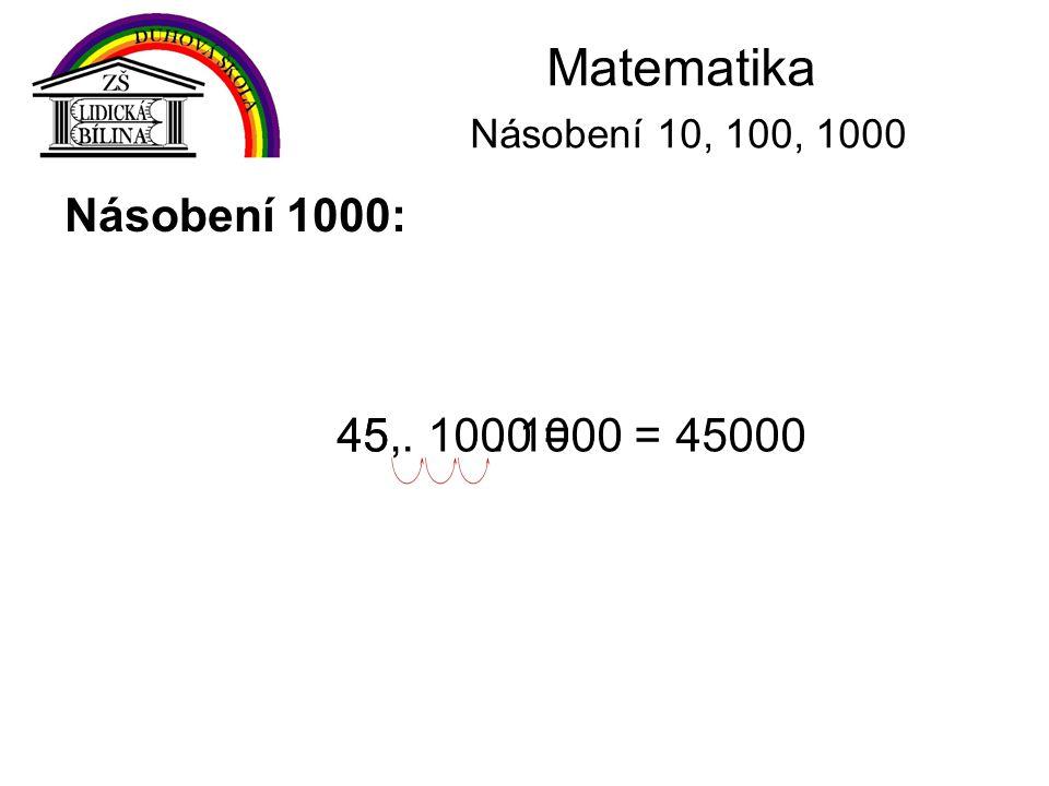 Matematika Násobení 10, 100, 1000 Násobení 1000: 45,. 1000 =4500045. 1000 =