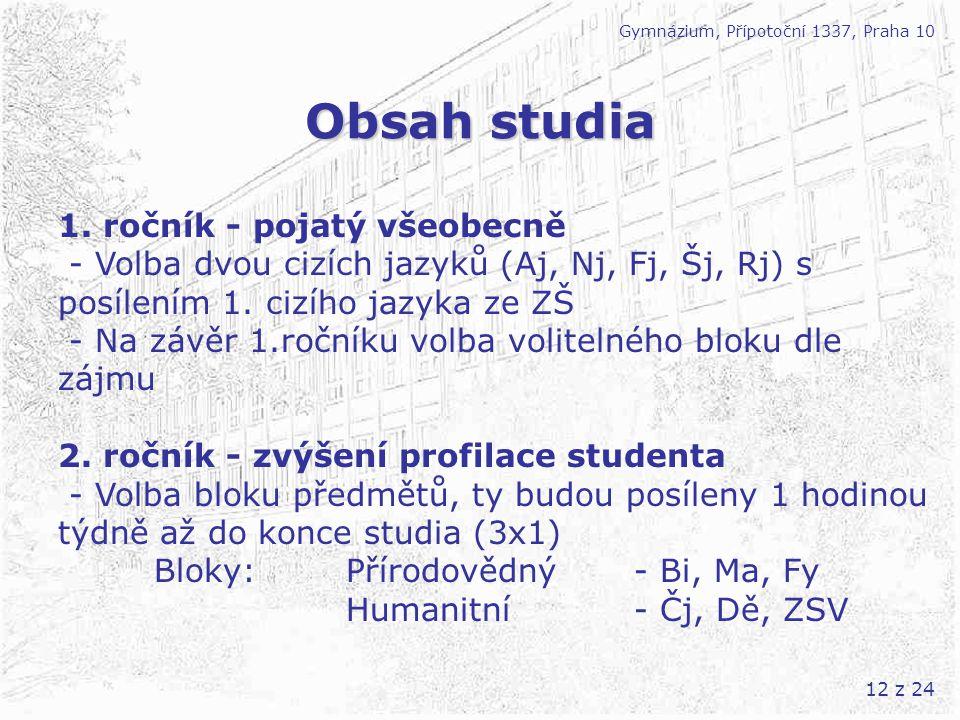 12 z 24 Obsah studia Gymnázium, Přípotoční 1337, Praha 10 1. ročník - pojatý všeobecně - Volba dvou cizích jazyků (Aj, Nj, Fj, Šj, Rj) s posílením 1.