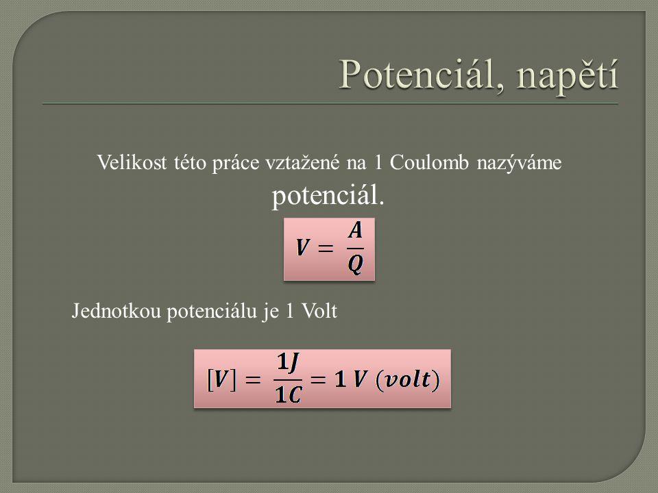 Velikost této práce vztažené na 1 Coulomb nazýváme potenciál. Jednotkou potenciálu je 1 Volt