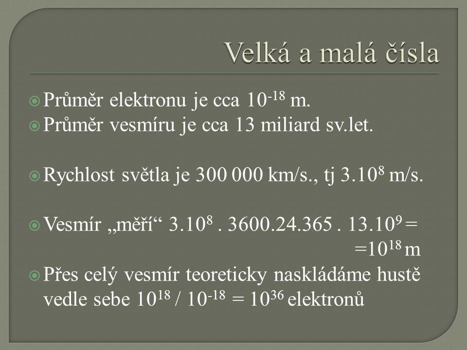""" Průměr elektronu je cca 10 -18 m.  Průměr vesmíru je cca 13 miliard sv.let.  Rychlost světla je 300 000 km/s., tj 3.10 8 m/s.  Vesmír """"měří"""" 3.10"""