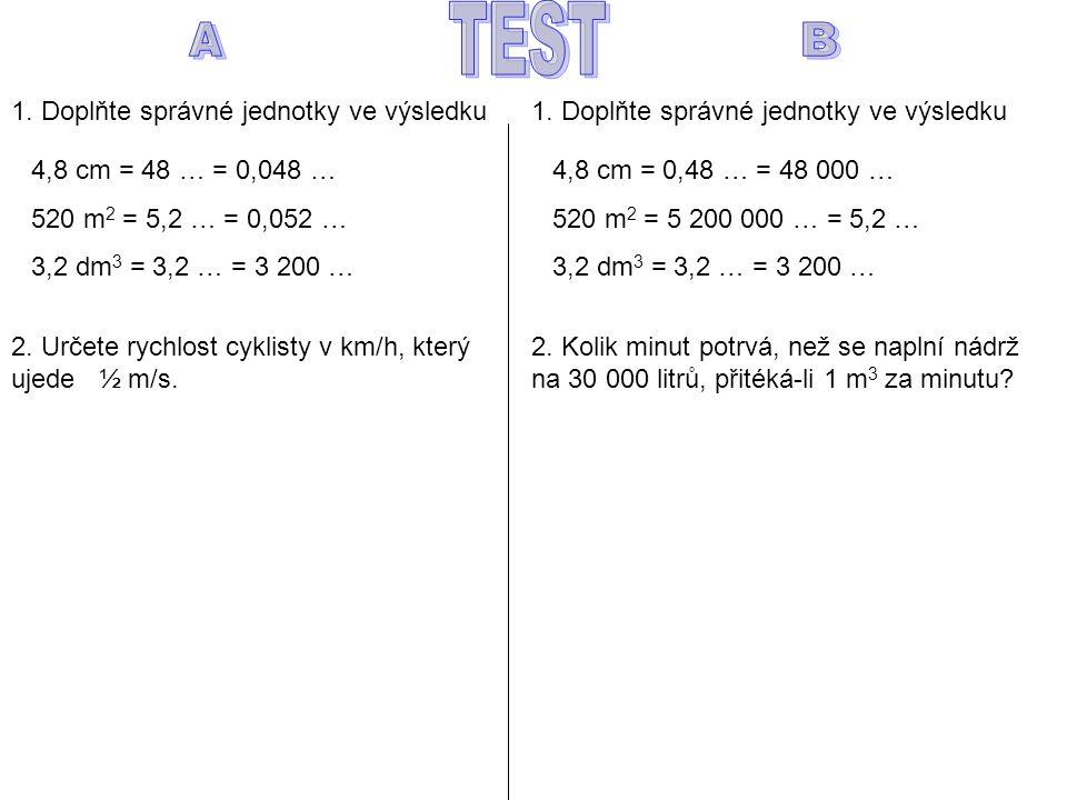 1. Doplňte správné jednotky ve výsledku 4,8 cm = 48 … = 0,048 … 520 m 2 = 5,2 … = 0,052 … 3,2 dm 3 = 3,2 … = 3 200 … 2. Určete rychlost cyklisty v km/