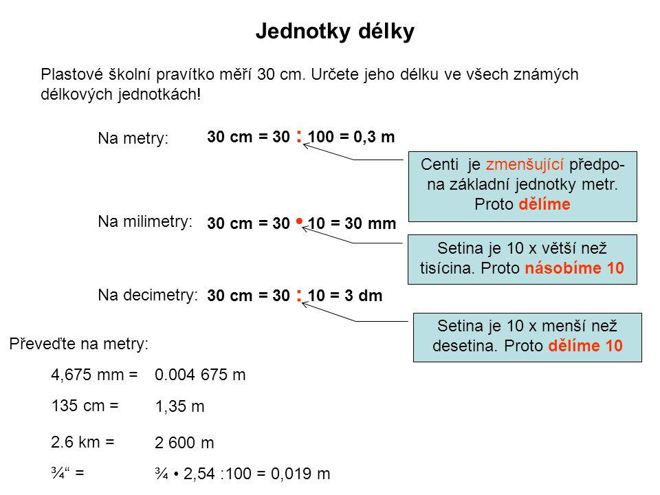 Jednotky délky Plastové školní pravítko měří 30 cm. Určete jeho délku ve všech známých délkových jednotkách! 30 cm = 30 : 100 = 0,3 m Centi je zmenšuj
