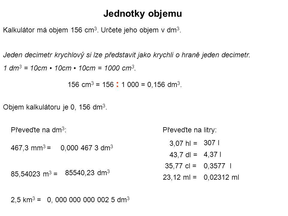 Jednotky objemu Kalkulátor má objem 156 cm 3. Určete jeho objem v dm 3. Jeden decimetr krychlový si lze představit jako krychli o hraně jeden decimetr