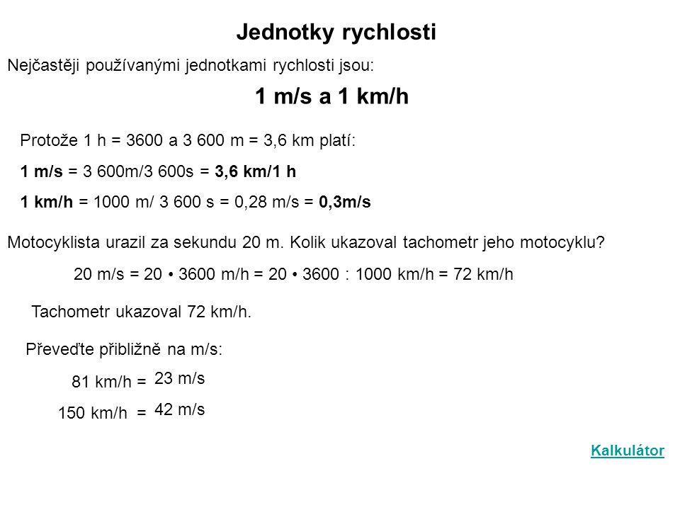 Jednotky rychlosti Nejčastěji používanými jednotkami rychlosti jsou: 1 m/s a 1 km/h Protože 1 h = 3600 a 3 600 m = 3,6 km platí: 1 m/s = 3 600m/3 600s