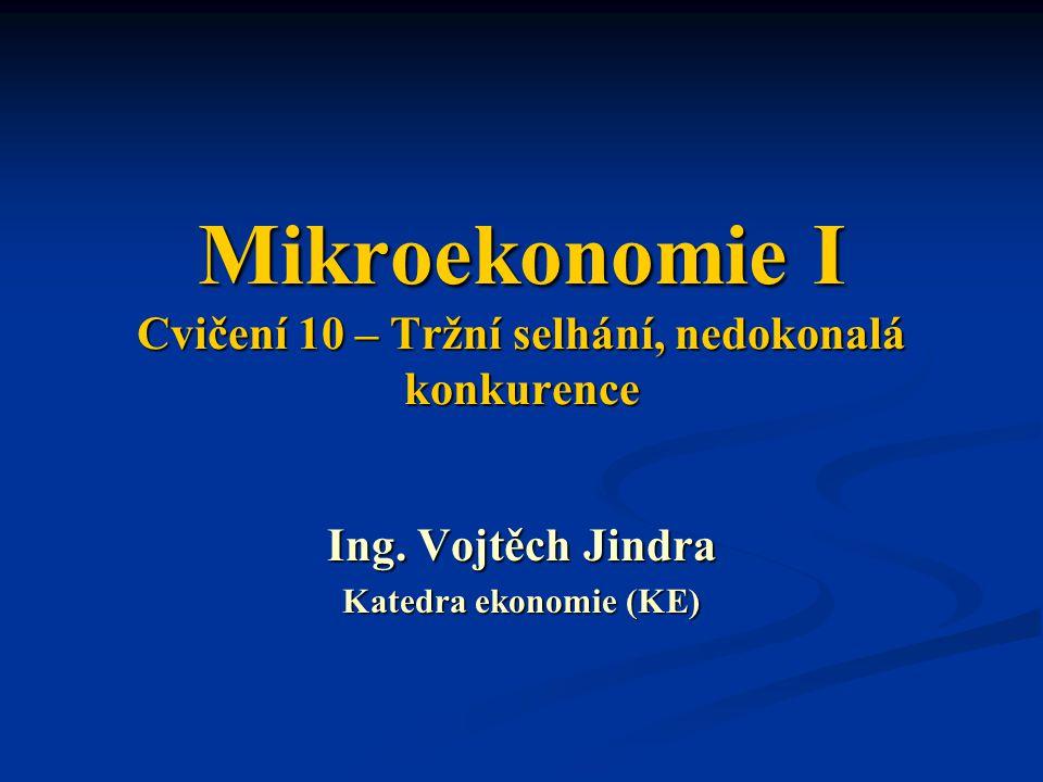 Mikroekonomie I Cvičení 10 – Tržní selhání, nedokonalá konkurence Ing. Vojtěch Jindra Katedra ekonomie (KE)