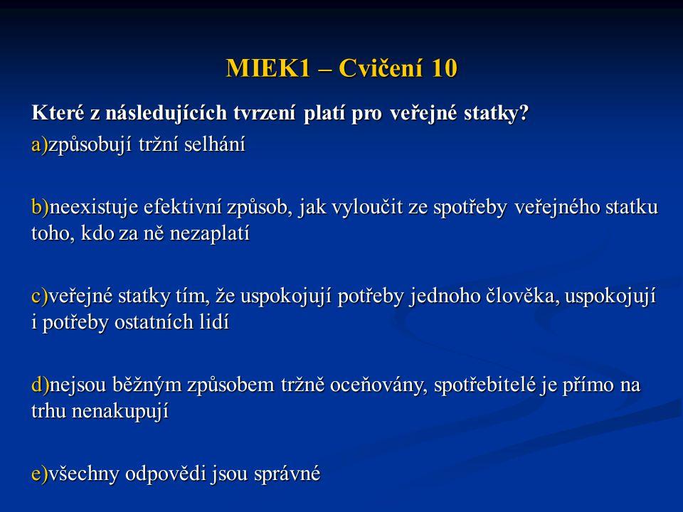 MIEK1 – Cvičení 10 Které z následujících tvrzení platí pro veřejné statky? a)způsobují tržní selhání b)neexistuje efektivní způsob, jak vyloučit ze sp
