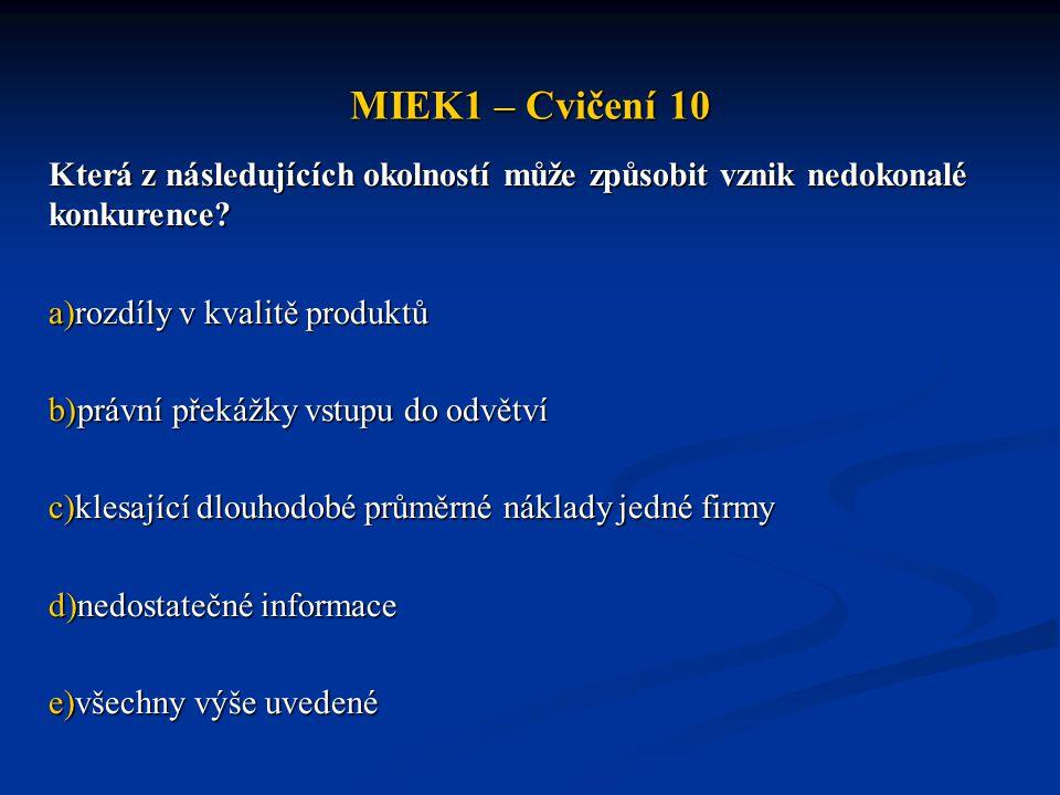 MIEK1 – Cvičení 10 Která z následujících okolností může způsobit vznik nedokonalé konkurence? a)rozdíly v kvalitě produktů b)právní překážky vstupu do