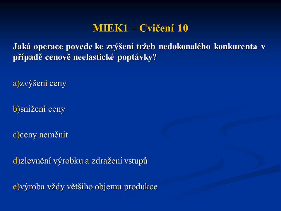 MIEK1 – Cvičení 10 Jaká operace povede ke zvýšení tržeb nedokonalého konkurenta v případě cenově neelastické poptávky? a)zvýšení ceny b)snížení ceny c