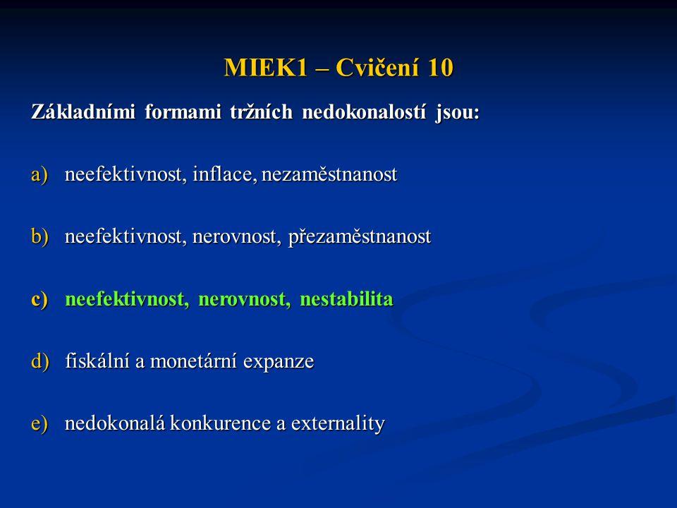 MIEK1 – Cvičení 10 Základními formami tržních nedokonalostí jsou: a)neefektivnost, inflace, nezaměstnanost b)neefektivnost, nerovnost, přezaměstnanost