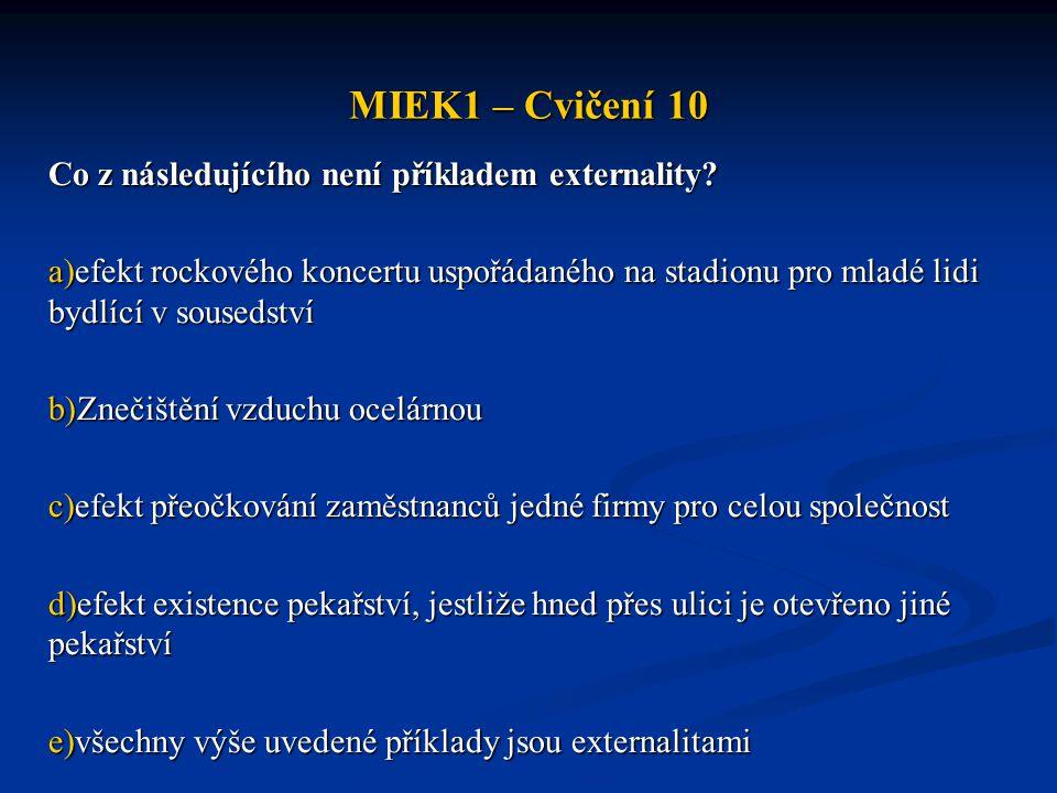 MIEK1 – Cvičení 10 Co z následujícího není příkladem externality? a)efekt rockového koncertu uspořádaného na stadionu pro mladé lidi bydlící v souseds