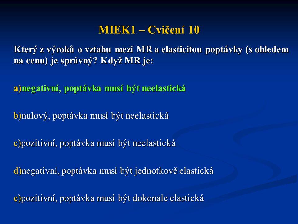 MIEK1 – Cvičení 10 Který z výroků o vztahu mezi MR a elasticitou poptávky (s ohledem na cenu) je správný? Když MR je: a)negativní, poptávka musí být n
