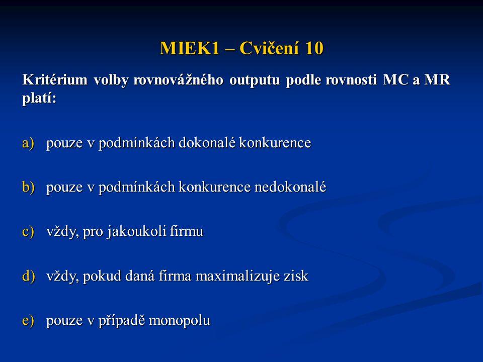 MIEK1 – Cvičení 10 Kritérium volby rovnovážného outputu podle rovnosti MC a MR platí: a)pouze v podmínkách dokonalé konkurence b)pouze v podmínkách ko