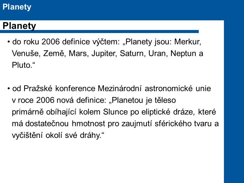 """do roku 2006 definice výčtem: """"Planety jsou: Merkur, Venuše, Země, Mars, Jupiter, Saturn, Uran, Neptun a Pluto. od Pražské konference Mezinárodní astronomické unie v roce 2006 nová definice: """"Planetou je těleso primárně obíhající kolem Slunce po eliptické dráze, které má dostatečnou hmotnost pro zaujmutí sférického tvaru a vyčištění okolí své dráhy. Planety"""
