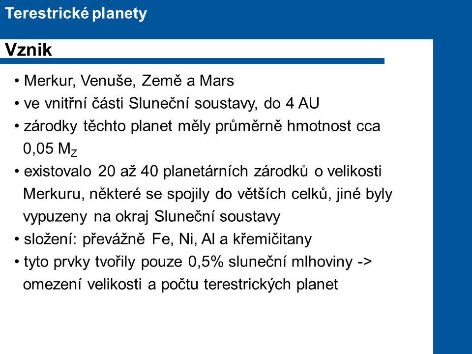 Merkur, Venuše, Země a Mars ve vnitřní části Sluneční soustavy, do 4 AU zárodky těchto planet měly průměrně hmotnost cca 0,05 M Z existovalo 20 až 40 planetárních zárodků o velikosti Merkuru, některé se spojily do větších celků, jiné byly vypuzeny na okraj Sluneční soustavy složení: převážně Fe, Ni, Al a křemičitany tyto prvky tvořily pouze 0,5% sluneční mlhoviny -> omezení velikosti a počtu terestrických planet Terestrické planety Vznik