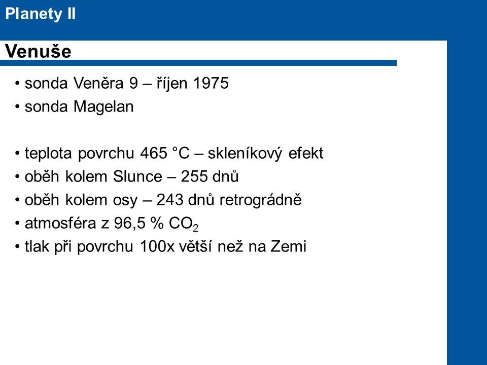sonda Veněra 9 – říjen 1975 sonda Magelan teplota povrchu 465 °C – skleníkový efekt oběh kolem Slunce – 255 dnů oběh kolem osy – 243 dnů retrográdně atmosféra z 96,5 % CO 2 tlak při povrchu 100x větší než na Zemi Planety II Venuše