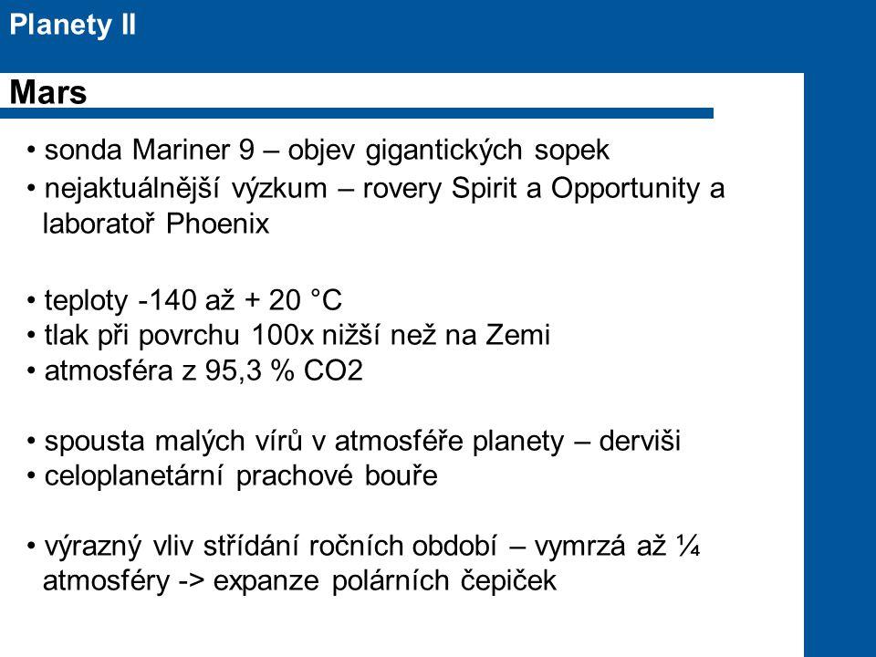 sonda Mariner 9 – objev gigantických sopek nejaktuálnější výzkum – rovery Spirit a Opportunity a laboratoř Phoenix teploty -140 až + 20 °C tlak při povrchu 100x nižší než na Zemi atmosféra z 95,3 % CO2 spousta malých vírů v atmosféře planety – derviši celoplanetární prachové bouře výrazný vliv střídání ročních období – vymrzá až ¼ atmosféry -> expanze polárních čepiček Planety II Mars