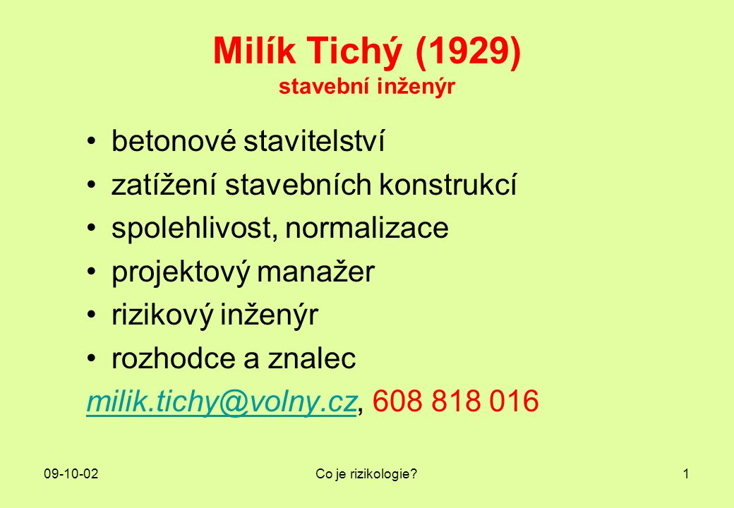 09-10-02Co je rizikologie?1 Milík Tichý (1929) stavební inženýr betonové stavitelství zatížení stavebních konstrukcí spolehlivost, normalizace projekt