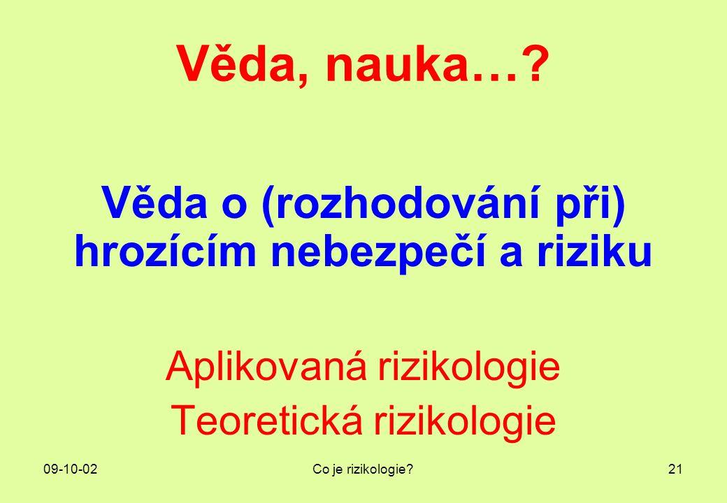09-10-02Co je rizikologie?21 Věda, nauka…? Věda o (rozhodování při) hrozícím nebezpečí a riziku Aplikovaná rizikologie Teoretická rizikologie