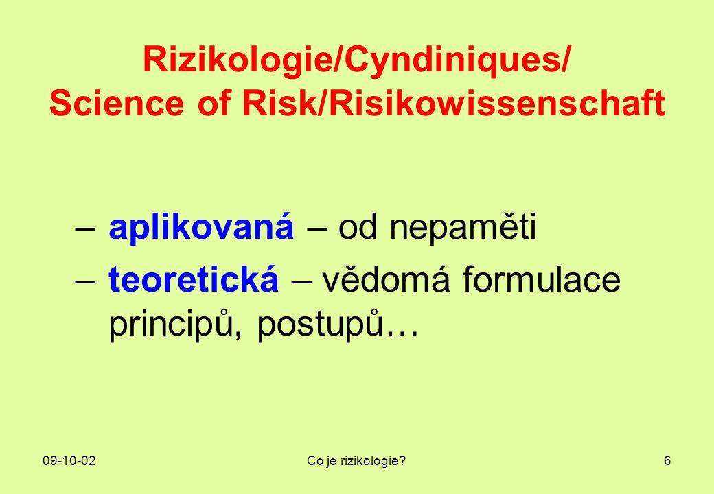 09-10-02Co je rizikologie?6 Rizikologie/Cyndiniques/ Science of Risk/Risikowissenschaft –aplikovaná – od nepaměti –teoretická – vědomá formulace princ