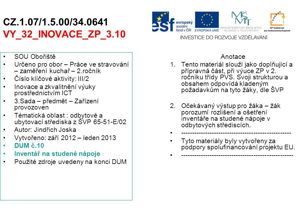 CZ.1.07/1.5.00/34.0641 VY_32_INOVACE_ZP_3.10 SOU Obořiště Určeno pro obor – Práce ve stravování – zaměření kuchař – 2.ročník Číslo klíčové aktivity: III/2 Inovace a zkvalitnění výuky prostřednictvím ICT 3.Sada – předmět – Zařízení provozoven Tématická oblast : odbytové a ubytovací střediska z ŠVP 65-51-E/02 Autor: Jindřich Joska Vytvořeno: září 2012 – leden 2013 DUM č.10 Inventář na studené nápoje Použité zdroje uvedeny na konci DUM Anotace 1.Tento materiál slouží jako doplňující a přípravná část, při výuce ZP v 2.