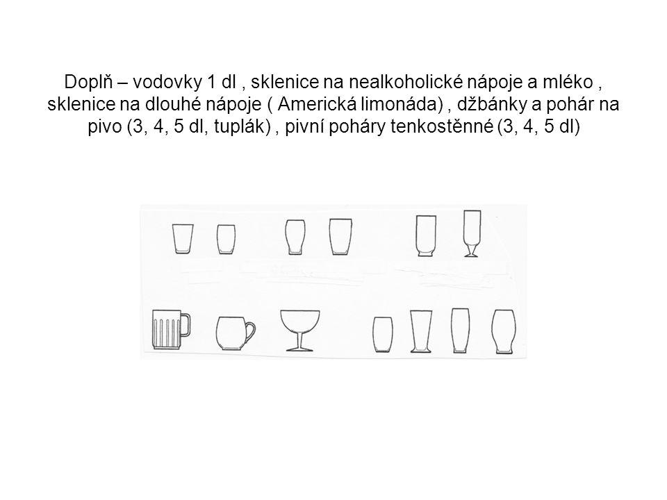 Doplň – vodovky 1 dl, sklenice na nealkoholické nápoje a mléko, sklenice na dlouhé nápoje ( Americká limonáda), džbánky a pohár na pivo (3, 4, 5 dl, t
