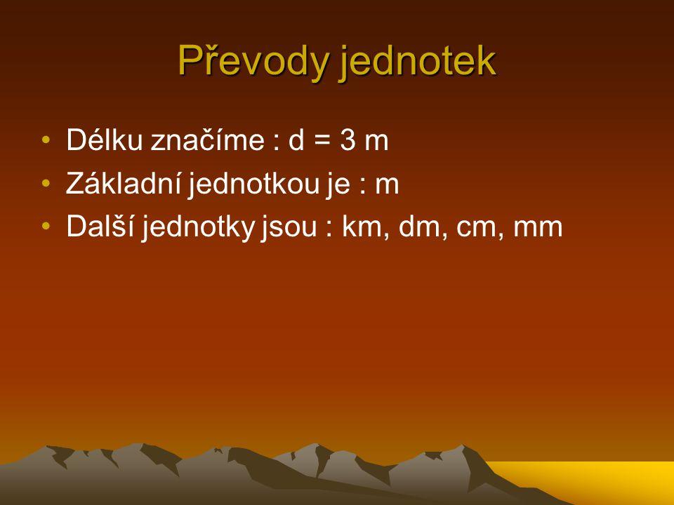Délku značíme : d = 3 m Základní jednotkou je : m Další jednotky jsou : km, dm, cm, mm