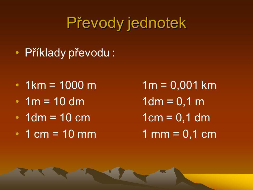 Převody jednotek Příklady převodu : 1km = 1000 m1m = 0,001 km 1m = 10 dm1dm = 0,1 m 1dm = 10 cm1cm = 0,1 dm 1 cm = 10 mm1 mm = 0,1 cm