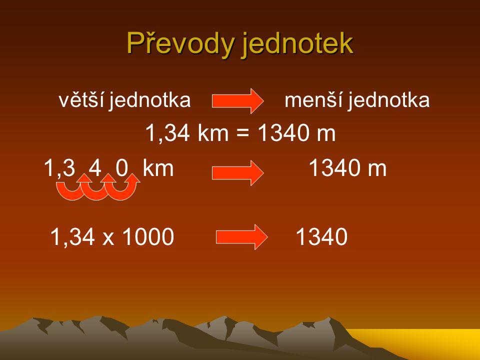Převody jednotek menší jednotka větší jednotka 1,34 m = 0,00134 km 0, 0 0 1,34 m 0,00134km 1,34 x 0,001 0,00134