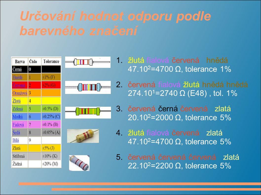 Určování hodnot odporu podle barevného značení 1.žlutá fialová červená hnědá 47.10 2 =4700 Ω, tolerance 1% 2.červená fialová žlutá hnědá hnědá 274.10