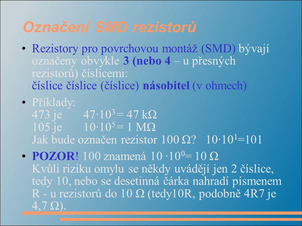 Označení SMD rezistorů Rezistory pro povrchovou montáž (SMD) bývají označeny obvykle 3 (nebo 4 – u přesných rezistorů) číslicemi: číslice číslice (čís