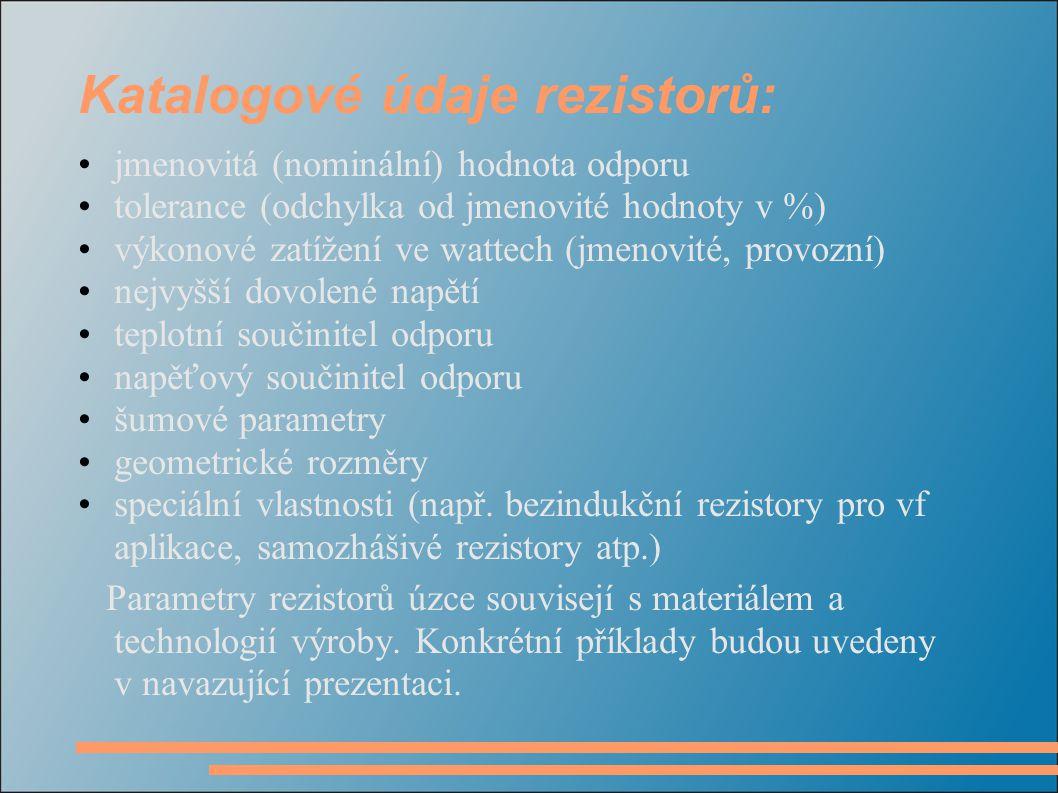 Katalogové údaje rezistorů: jmenovitá (nominální) hodnota odporu tolerance (odchylka od jmenovité hodnoty v %) výkonové zatížení ve wattech (jmenovité