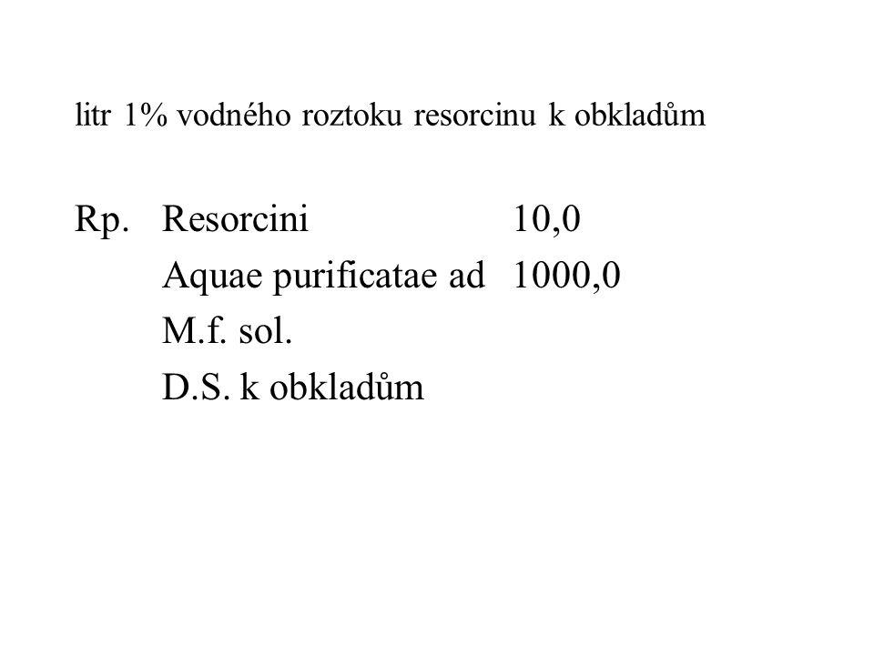 litr 1% vodného roztoku resorcinu k obkladům Rp.Resorcini10,0 Aquae purificatae ad1000,0 M.f. sol. D.S. k obkladům