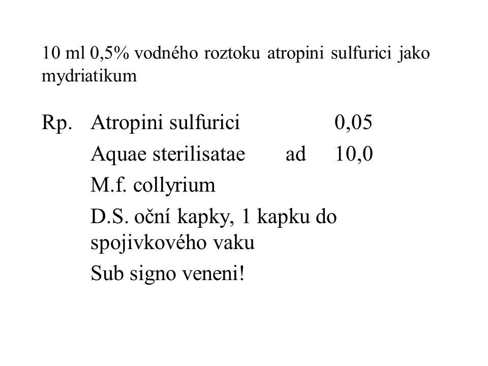 10 ml 0,5% vodného roztoku atropini sulfurici jako mydriatikum Rp.Atropini sulfurici0,05 Aquae sterilisataead10,0 M.f. collyrium D.S. oční kapky, 1 ka