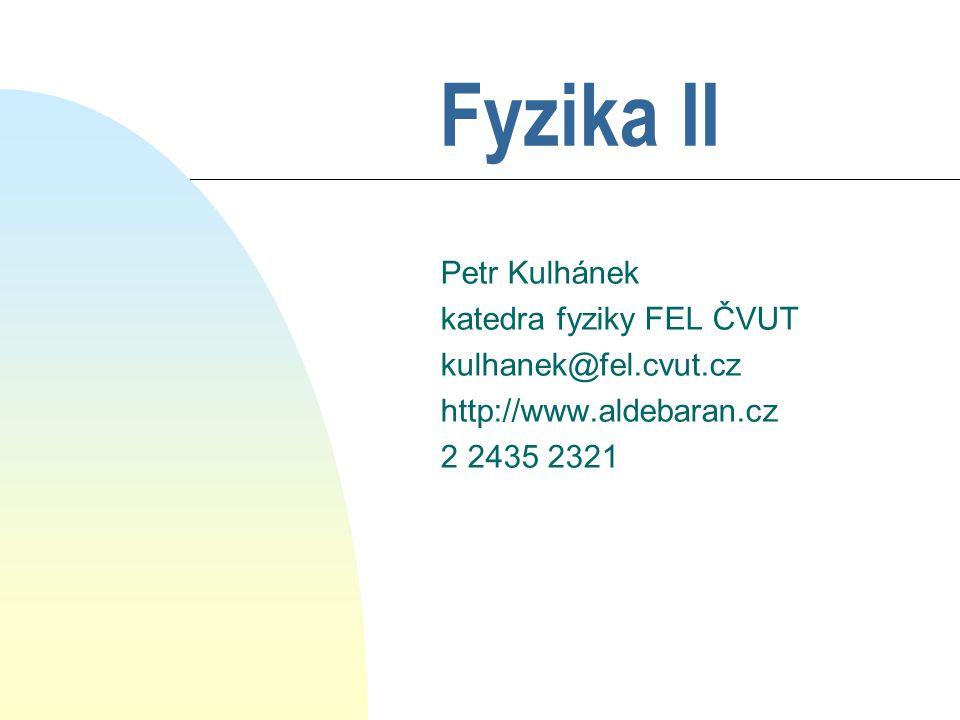 Fyzika II Petr Kulhánek katedra fyziky FEL ČVUT kulhanek@fel.cvut.cz http://www.aldebaran.cz 2 2435 2321