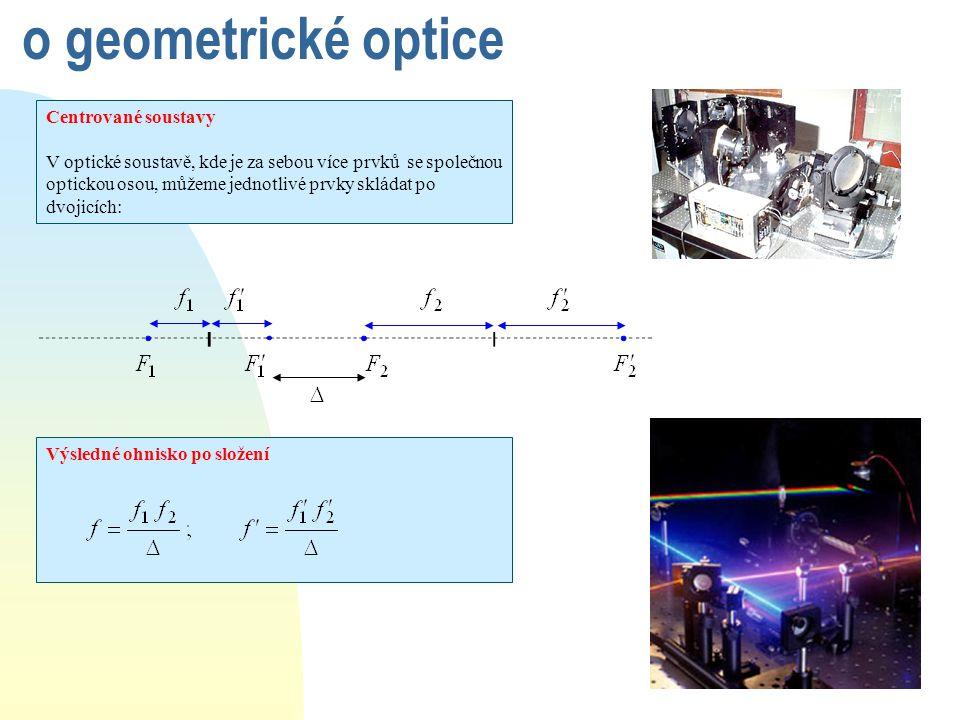 o geometrické optice Centrované soustavy V optické soustavě, kde je za sebou více prvků se společnou optickou osou, můžeme jednotlivé prvky skládat po