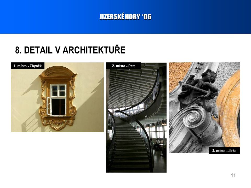 11 8. DETAIL V ARCHITEKTUŘE JIZERSKÉ HORY '06 1. místo - Zbyněk2. místo - Petr 3. místo - Jirka